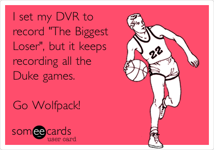 """I set my DVR to  record """"The Biggest Loser"""", but it keeps recording all the Duke games.  Go Wolfpack!"""