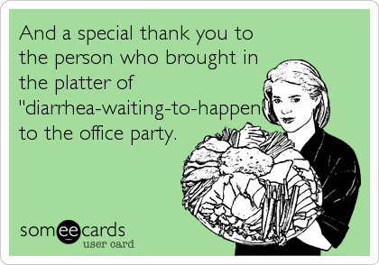 "And a special thank you to the person who brought in the platter of ""diarrhea-waiting-to-happen"" to the office party."