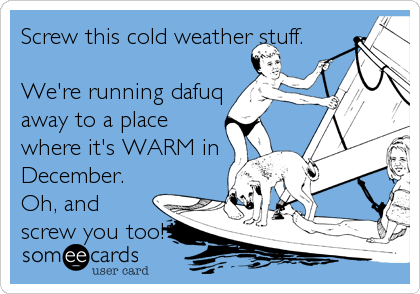 Screw this cold weather stuff.   We're running dafuq away to a place where it's WARM in December. Oh, and screw you too!