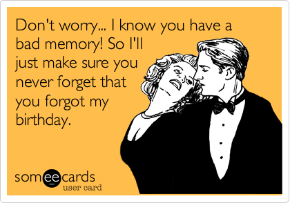 Don't worry... I know you have a bad memory! So I'll just make sure you never forget that you forgot my birthday.
