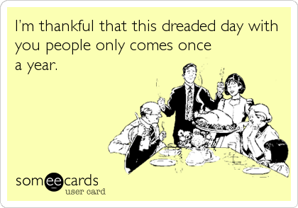 I'm thankful that this dreaded day with you people only comes once a year.