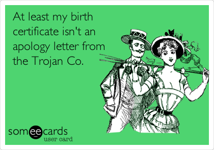 At least my birth certificate isn't an apology letter from the Trojan Co.