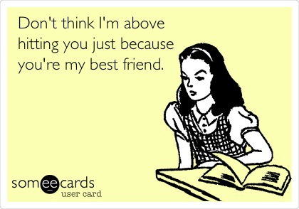 Don't think I'm above hitting you just because you're my best friend.