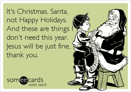 It's Christmas, Santa, not Happy Holidays. And these are things I don't need this year. Jesus will be just fine, thank you.