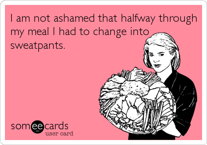 I am not ashamed that halfway through my meal I had to change into sweatpants.