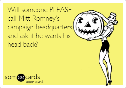 Will someone PLEASE call Mitt Romney's campaign headquarters and ask if he wants his head back?