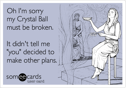 """Oh I'm sorry             my Crystal Ball               must be broken.                                                             It didn't tell me             """"you"""" decided to    make other plans."""