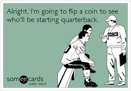 Alright, I'm going to flip a coin to see who'll be starting quarterback.