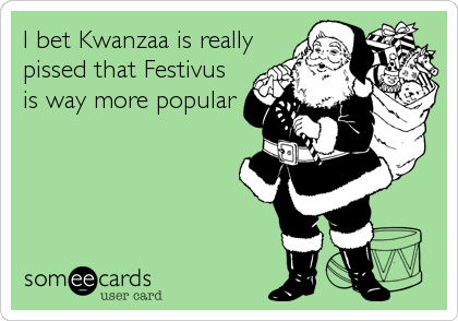 I bet Kwanzaa is really pissed that Festivus is way more popular