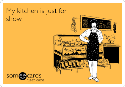 My kitchen is just for show