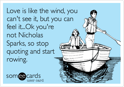 Love is like the wind, you can't see it, but you can feel it...Ok T. J. you're not Nicholas Sparks, so stop quoting and start rowing.