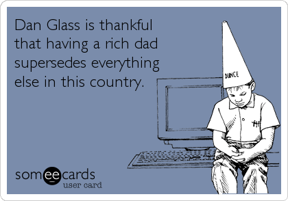 Dan Glass is thankful  that having a rich dad supersedes everything else in this country.
