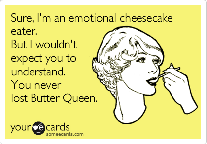Sure, I'm an emotional cheesecake eater. But I wouldn't expect you to understand. You never lost Butter Queen.