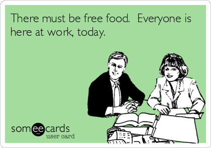 There must be free food.  Everyone is here at work, today.
