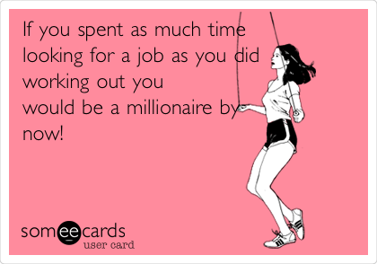 If you spent as much time looking for a job as you did working out you would be a millionaire by now!