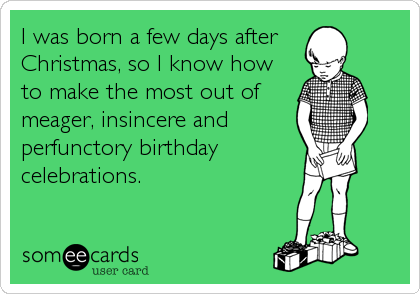 I was born a few days after Christmas, so I know how to make the most out of meager, insincere and perfunctory birthday celebrations.