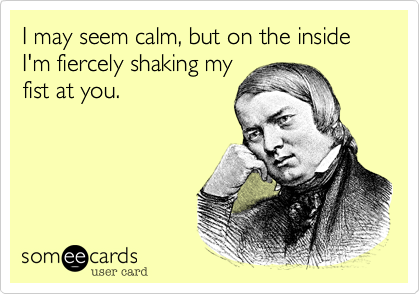 I may seem calm%2C but on the inside I'm fiercely shaking my fist at you.