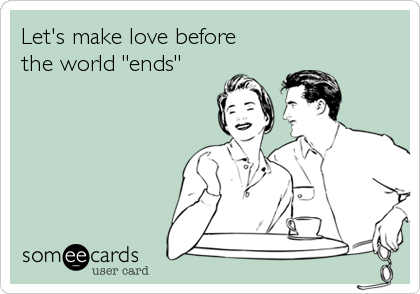 """Let's make love before the world """"ends"""""""
