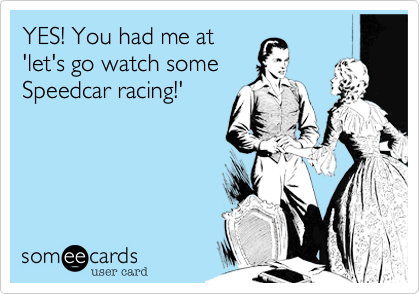 YES! You had me at 'let's go watch some Speedcar racing!'