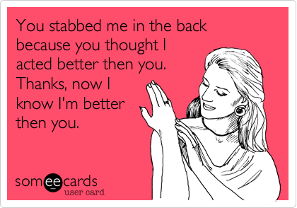 You stabbed me in the back because you thought I