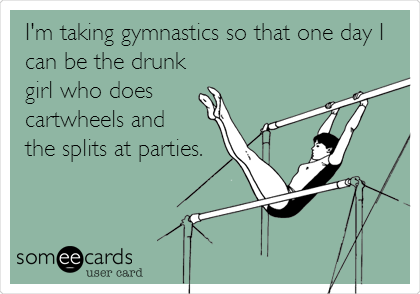 I'm taking gymnastics so that one day I can be the drunk girl who does  cartwheels and  the splits at parties.