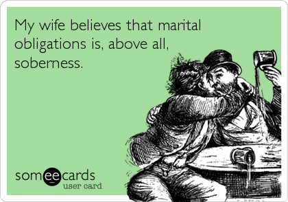My wife believes that marital obligations is, above all, soberness.