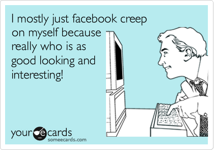I mostly just facebook creep