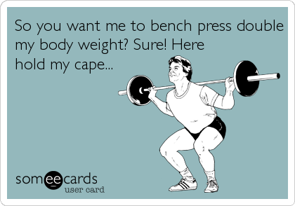 So you want me to bench press double my body weight? Sure! Here hold my cape...