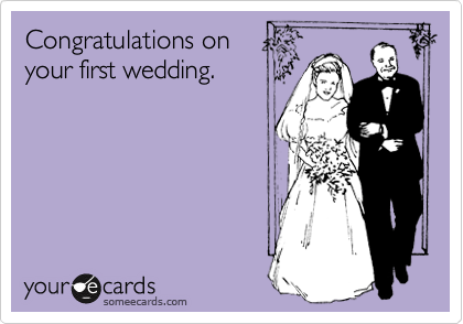Congratuations on your first wedding.
