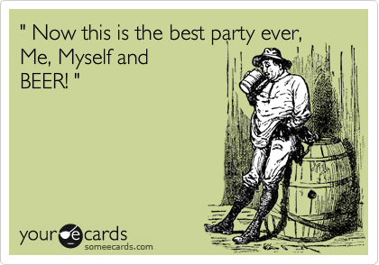 """"""" Now this is the best party ever,Me,Myself and BEER!"""
