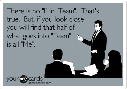 """There is no """"I"""" in """"Team"""".  That's true.  But, if you look close you will find that half of what goes into """"Team"""" is all """"Me""""."""