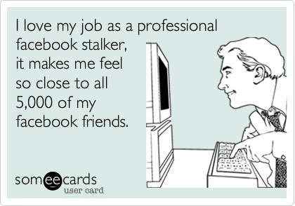 I love my job as a professional facebook stalker,