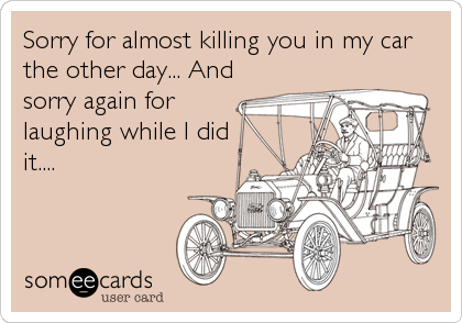 Sorry for almost killing you in my car the other day... And sorry again for laughing while I did it....