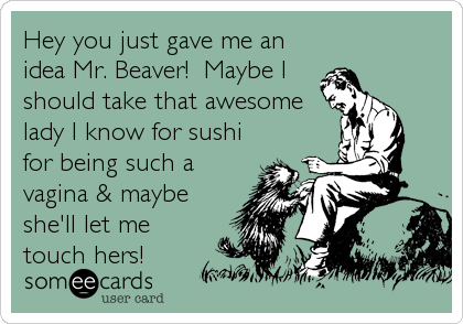 Hey you just gave me an idea Mr. Beaver!  Maybe I should take that awesome lady I know for sushi for being such a vagina & maybe she'll let me touch hers!