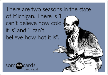 "There are two seasons in the state of Michigan. There is ""I