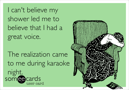 I can't believe my shower led me to believe that I had a great voice.   The realization came to me during karaoke night.