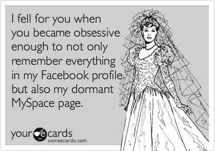 I fell for you when you became obsessive enough to not only remember everything in my Facebook profile but also my dormant MySpace page.