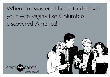 When I'm wasted, I hope to discover your wife vagina like Columbus discovered America!