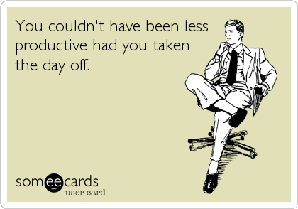 You couldn't have been less  productive had you taken the day off.