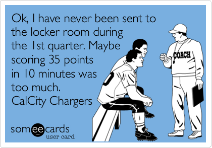 Ok, I have never been sent to the locker room during the 1st quarter. Maybe scoring 35 points in 10 minutes was too much.  CalCity Chargers