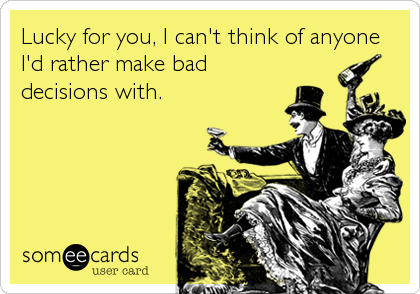 Lucky for you, I can't think of anyone I'd rather make bad decisions with.