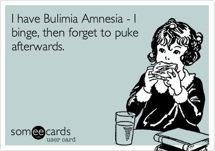 I have Bulimia Amnesia - I