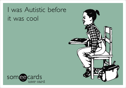 I was Autistic before it was cool