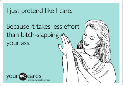 I just pretend like I care.    Because takes less effort  than bitch-slapping your ass.
