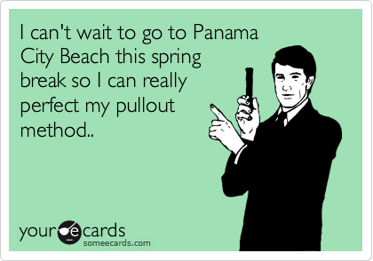 I can't wait to go to Panama City Beach this spring break so I can really perfect my pullout method..