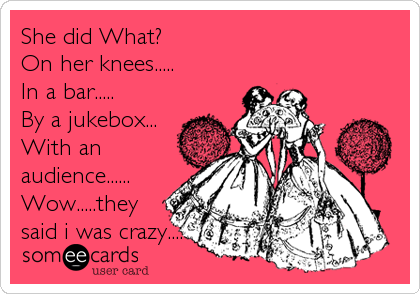 She did What?  On her knees..... In a bar..... By a jukebox... With an audience...... Wow.....they said i was crazy....