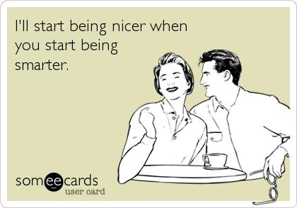 I'll start being nicer when you start being smarter.