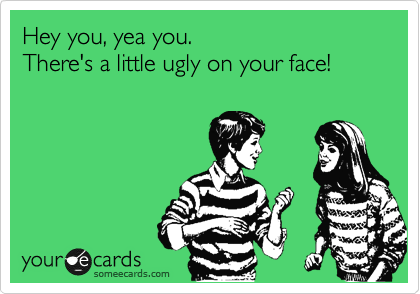 Hey you, yea you.  There's a little ugly on your face!