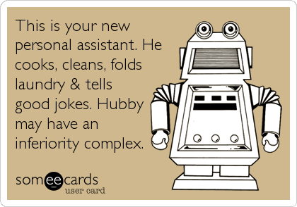 This is your new personal assistant. He cooks, cleans, folds laundry & tells good jokes. Hubby may have an inferiority complex.