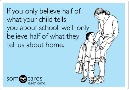 If you only believe half ofwhat your child tellsyou about school, we'll onlybelieve half of what they tell us about home.